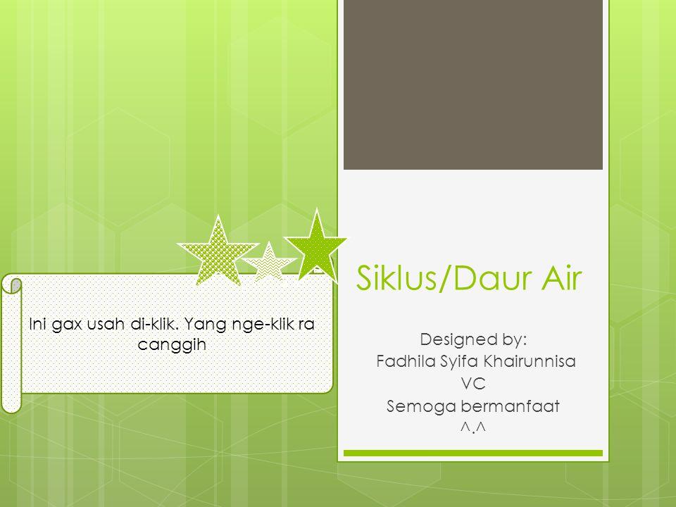 Siklus/Daur Air Designed by: Fadhila Syifa Khairunnisa VC Semoga bermanfaat ^.^ Ini gax usah di-klik.