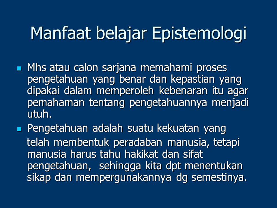 Tiga persoalan pokok epistemologi Apakah sumber-sumber pengetahuan itu ? Apakah sumber-sumber pengetahuan itu ? Apakah ciri/watak pengetahuan itu? Apa