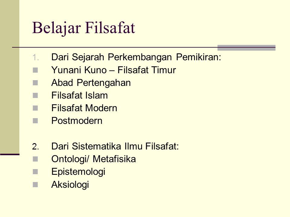 Belajar Filsafat 1. Dari Sejarah Perkembangan Pemikiran: Yunani Kuno – Filsafat Timur Abad Pertengahan Filsafat Islam Filsafat Modern Postmodern 2. Da