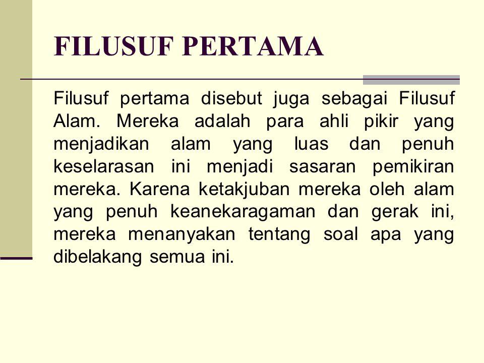 FILUSUF PERTAMA Filusuf pertama disebut juga sebagai Filusuf Alam. Mereka adalah para ahli pikir yang menjadikan alam yang luas dan penuh keselarasan