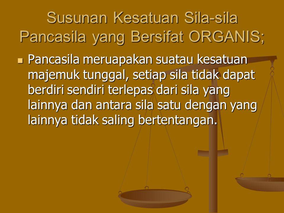 Susunan Kesatuan Sila-sila Pancasila yang Bersifat ORGANIS; Pancasila meruapakan suatau kesatuan majemuk tunggal, setiap sila tidak dapat berdiri send
