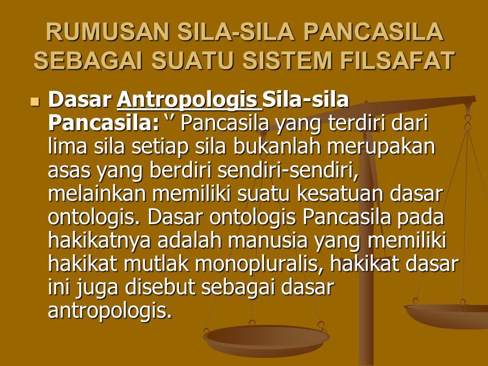 RUMUSAN SILA-SILA PANCASILA SEBAGAI SUATU SISTEM FILSAFAT Dasar Antropologis Sila-sila Pancasila: '' Pancasila yang terdiri dari lima sila setiap sila
