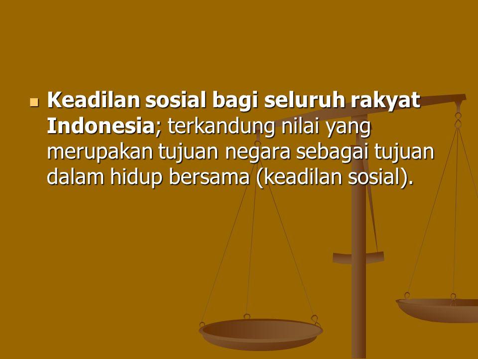 Keadilan sosial bagi seluruh rakyat Indonesia; terkandung nilai yang merupakan tujuan negara sebagai tujuan dalam hidup bersama (keadilan sosial). Kea