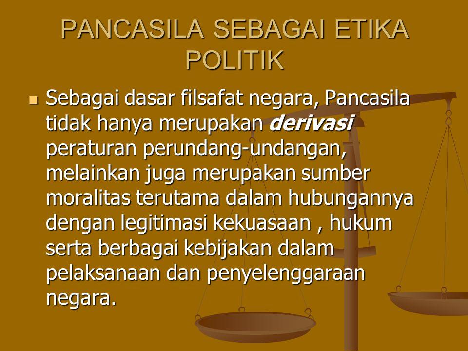 PANCASILA SEBAGAI ETIKA POLITIK Sebagai dasar filsafat negara, Pancasila tidak hanya merupakan derivasi peraturan perundang-undangan, melainkan juga m