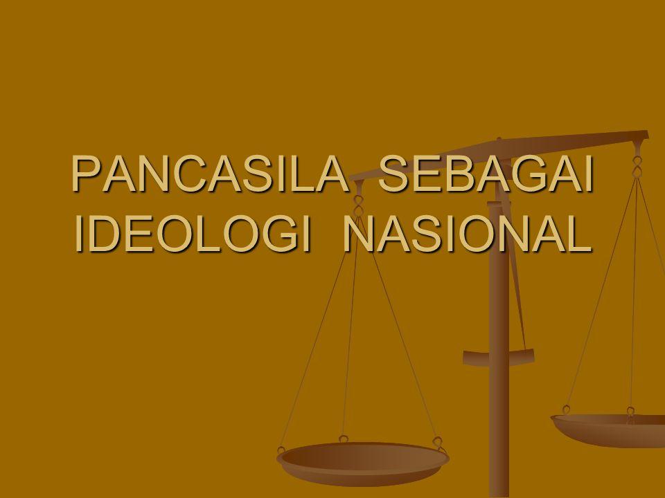 PANCASILA SEBAGAI IDEOLOGI NASIONAL PANCASILA SEBAGAI IDEOLOGI NASIONAL