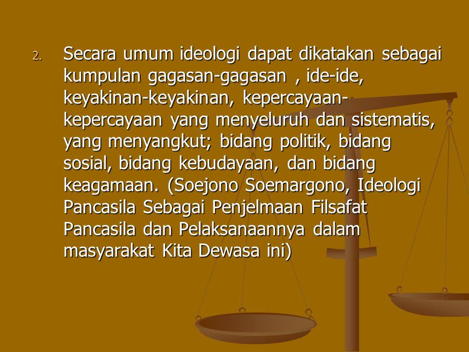 2. Secara umum ideologi dapat dikatakan sebagai kumpulan gagasan-gagasan, ide-ide, keyakinan-keyakinan, kepercayaan- kepercayaan yang menyeluruh dan s