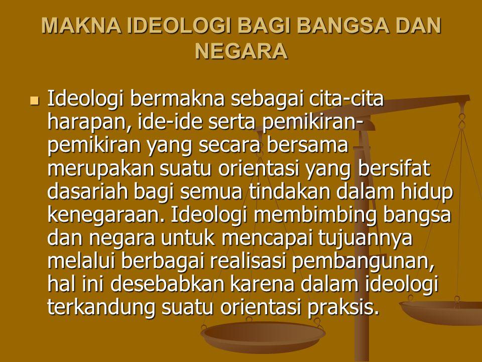 MAKNA IDEOLOGI BAGI BANGSA DAN NEGARA Ideologi bermakna sebagai cita-cita harapan, ide-ide serta pemikiran- pemikiran yang secara bersama merupakan su