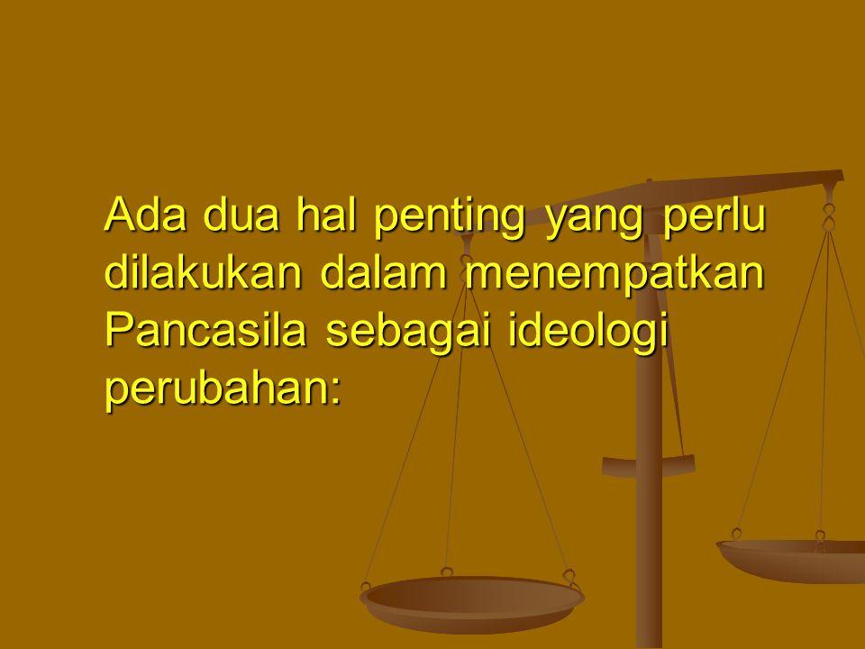 Ada dua hal penting yang perlu dilakukan dalam menempatkan Pancasila sebagai ideologi perubahan: