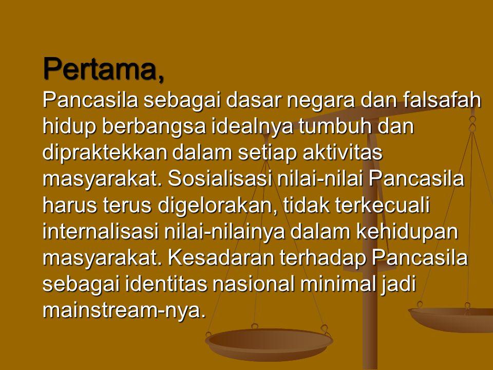 Pertama, Pancasila sebagai dasar negara dan falsafah hidup berbangsa idealnya tumbuh dan dipraktekkan dalam setiap aktivitas masyarakat. Sosialisasi n