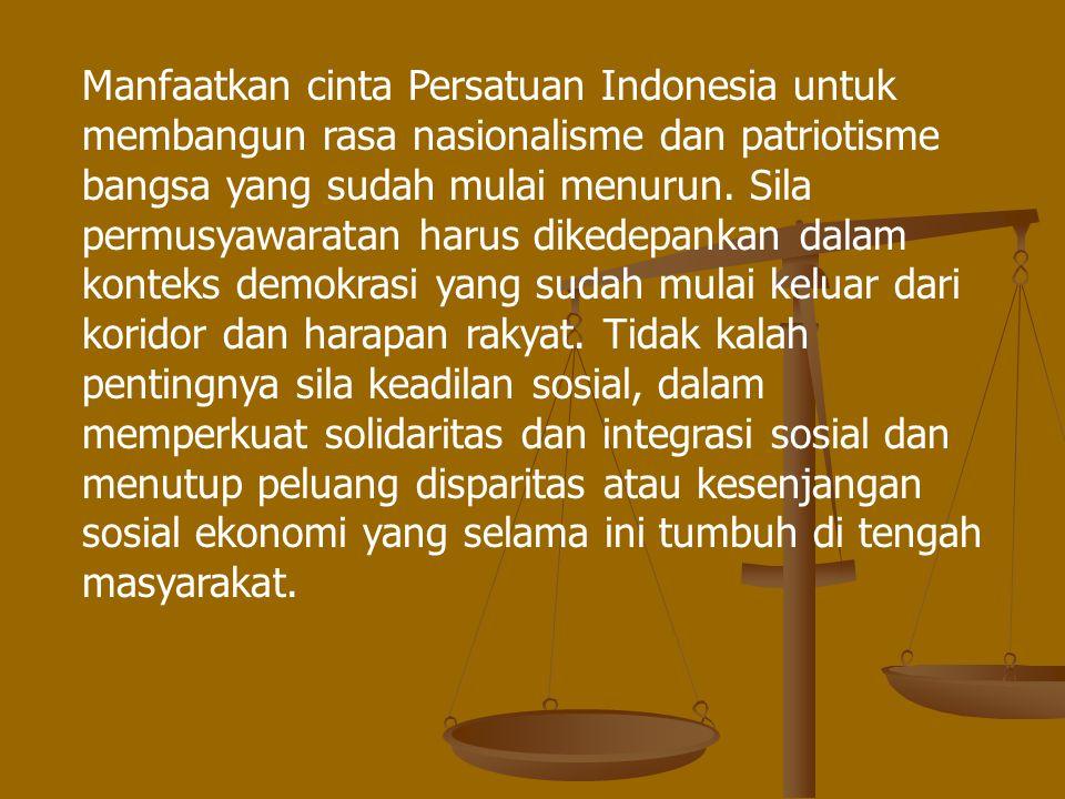 Manfaatkan cinta Persatuan Indonesia untuk membangun rasa nasionalisme dan patriotisme bangsa yang sudah mulai menurun. Sila permusyawaratan harus dik