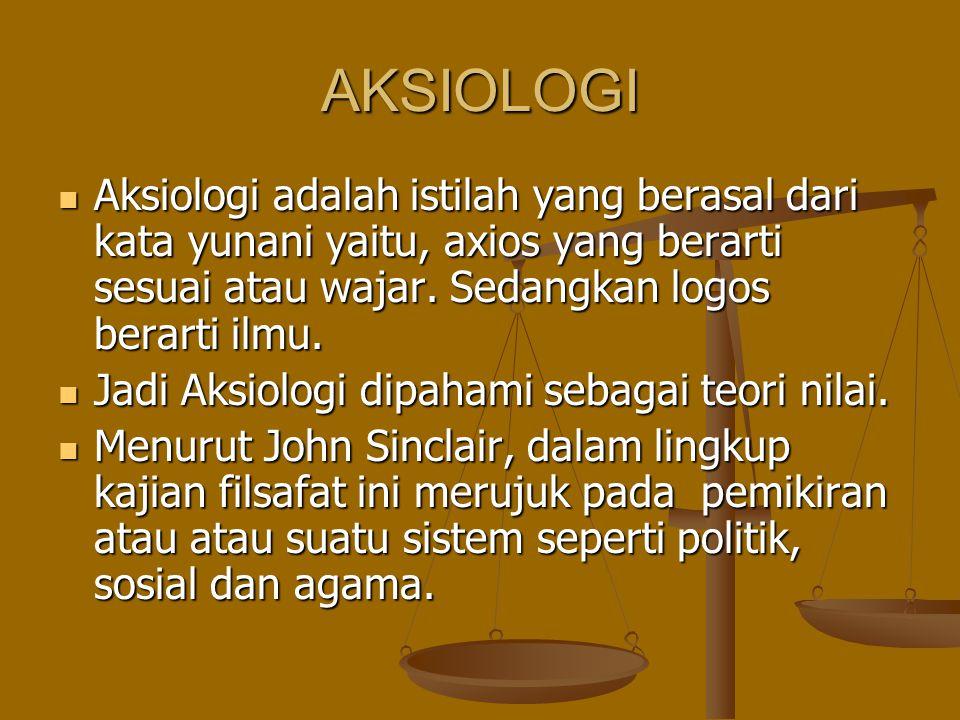 AKSIOLOGI Aksiologi adalah istilah yang berasal dari kata yunani yaitu, axios yang berarti sesuai atau wajar. Sedangkan logos berarti ilmu. Aksiologi