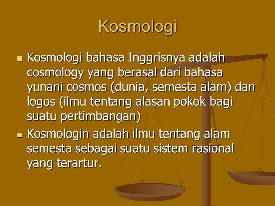 Kosmologi Kosmologi bahasa Inggrisnya adalah cosmology yang berasal dari bahasa yunani cosmos (dunia, semesta alam) dan logos (ilmu tentang alasan pok