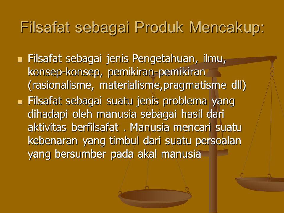 Filsafat sebagai Produk Mencakup: Filsafat sebagai jenis Pengetahuan, ilmu, konsep-konsep, pemikiran-pemikiran (rasionalisme, materialisme,pragmatisme