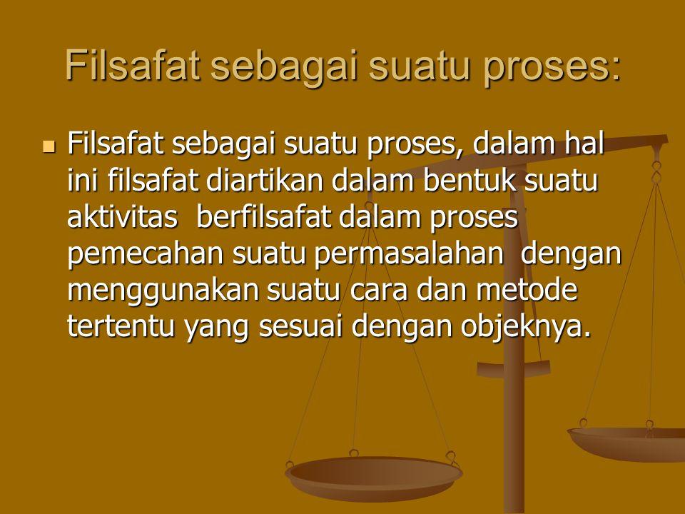 Filsafat sebagai suatu proses: Filsafat sebagai suatu proses, dalam hal ini filsafat diartikan dalam bentuk suatu aktivitas berfilsafat dalam proses p