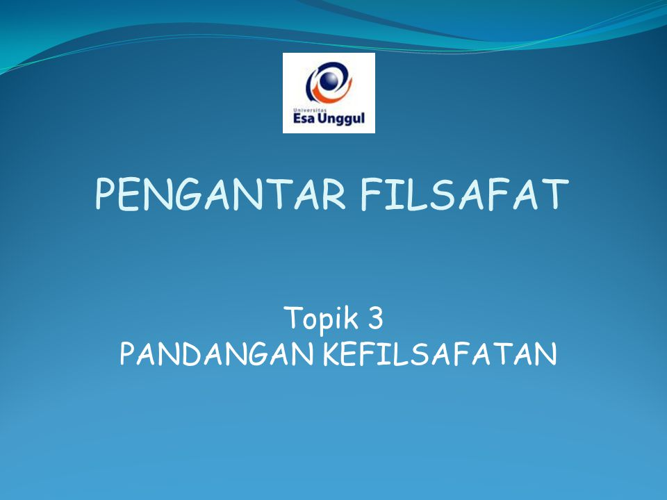 Topik 3 PANDANGAN KEFILSAFATAN PENGANTAR FILSAFAT