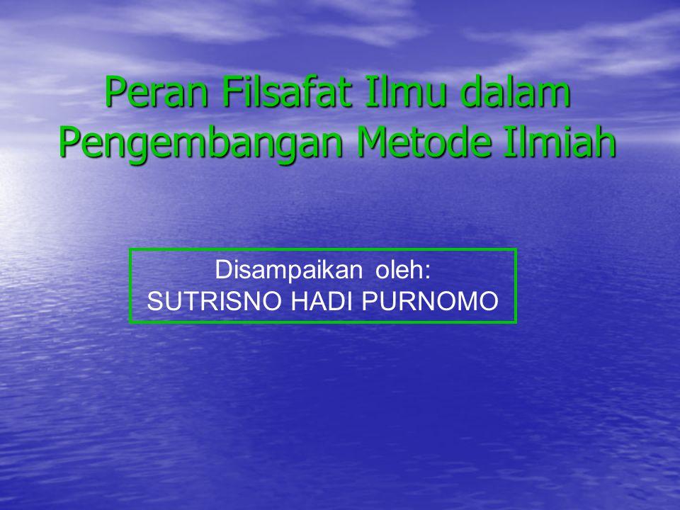 Peran Filsafat Ilmu dalam Pengembangan Metode Ilmiah Disampaikan oleh: SUTRISNO HADI PURNOMO