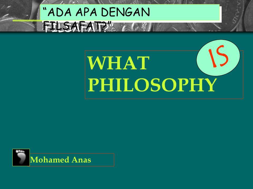 WHAT PHILOSOPHY ADA APA DENGAN FILSAFAT? Mohamed Anas I S