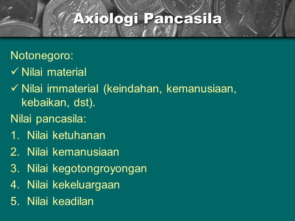 Axiologi Pancasila Notonegoro: Nilai material Nilai immaterial (keindahan, kemanusiaan, kebaikan, dst).