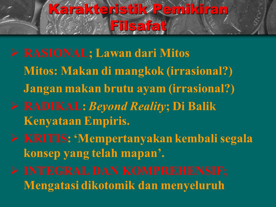 Karakteristik Pemikiran Filsafat  RASIONAL; Lawan dari Mitos Mitos: Makan di mangkok (irrasional?) Jangan makan brutu ayam (irrasional?)  RADIKAL: Beyond Reality; Di Balik Kenyataan Empiris.