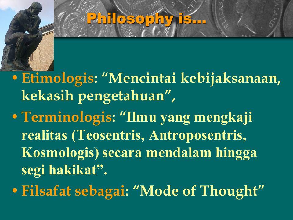Philosophy is… Etimologis: Mencintai kebijaksanaan, kekasih pengetahuan , Terminologis: Ilmu yang mengkaji realitas (Teosentris, Antroposentris, Kosmologis) secara mendalam hingga segi hakikat .