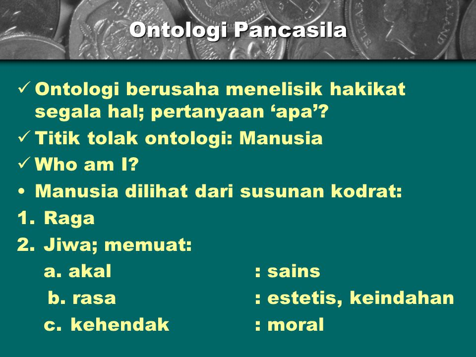 Ontologi Pancasila Ontologi berusaha menelisik hakikat segala hal; pertanyaan 'apa'.