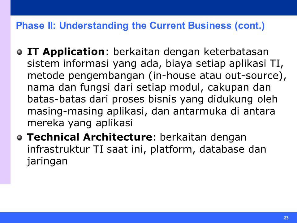 23 Phase II: Understanding the Current Business (cont.) IT Application: berkaitan dengan keterbatasan sistem informasi yang ada, biaya setiap aplikasi