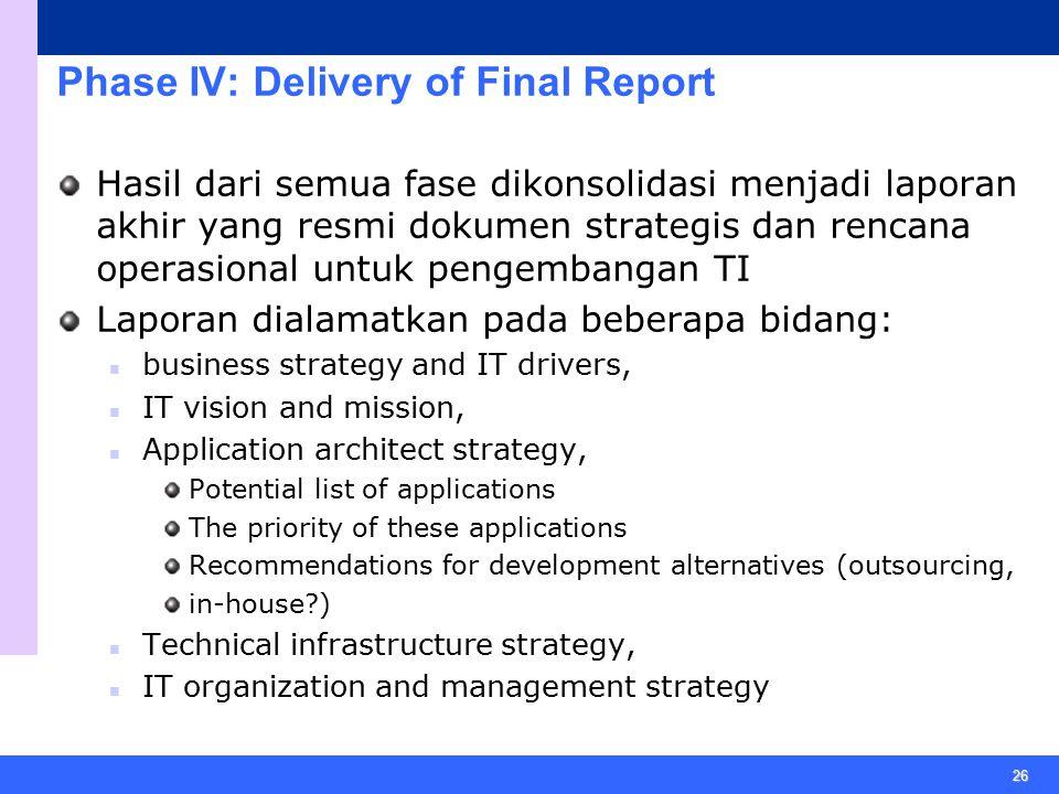 26 Phase IV: Delivery of Final Report Hasil dari semua fase dikonsolidasi menjadi laporan akhir yang resmi dokumen strategis dan rencana operasional u