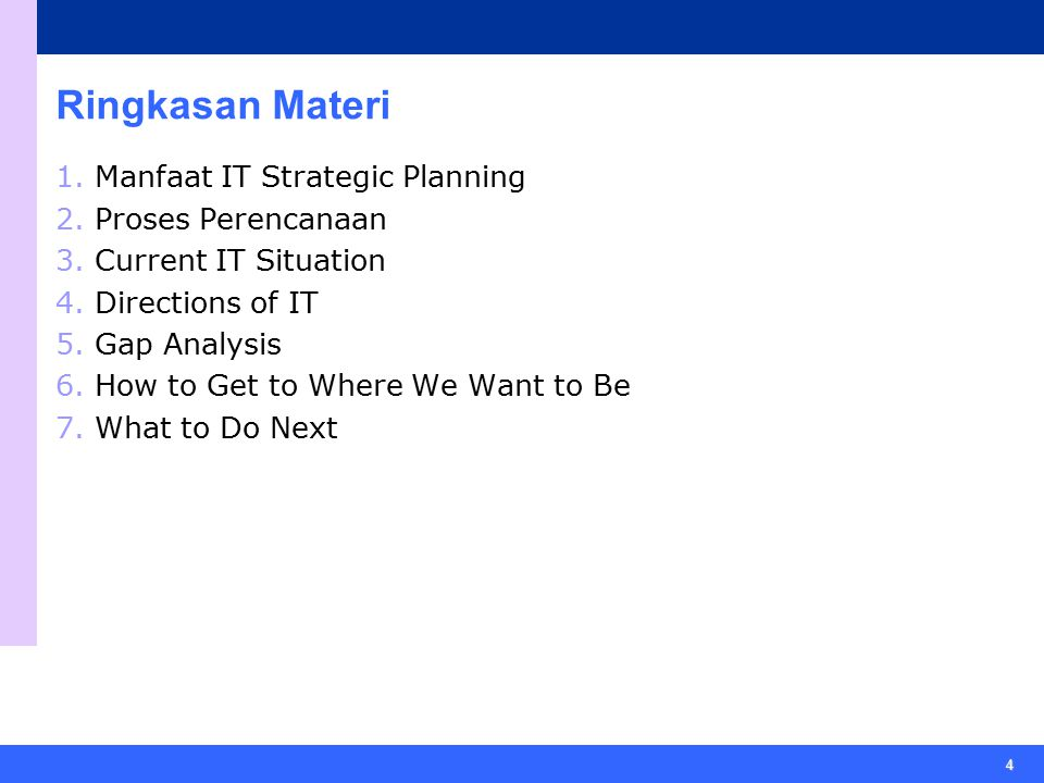 4 Ringkasan Materi 1.Manfaat IT Strategic Planning 2.Proses Perencanaan 3.Current IT Situation 4.Directions of IT 5.Gap Analysis 6.How to Get to Where