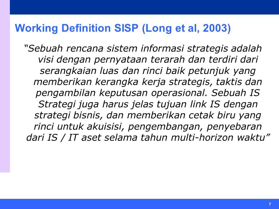7 Working Definition SISP (Long et al, 2003) Sebuah rencana sistem informasi strategis adalah visi dengan pernyataan terarah dan terdiri dari serangkaian luas dan rinci baik petunjuk yang memberikan kerangka kerja strategis, taktis dan pengambilan keputusan operasional.
