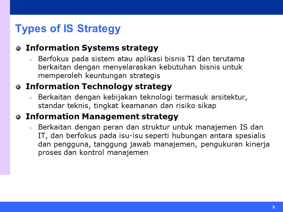 8 Types of IS Strategy Information Systems strategy Berfokus pada sistem atau aplikasi bisnis TI dan terutama berkaitan dengan menyelaraskan kebutuhan bisnis untuk memperoleh keuntungan strategis Information Technology strategy Berkaitan dengan kebijakan teknologi termasuk arsitektur, standar teknis, tingkat keamanan dan risiko sikap Information Management strategy Berkaitan dengan peran dan struktur untuk manajemen IS dan IT, dan berfokus pada isu-isu seperti hubungan antara spesialis dan pengguna, tanggung jawab manajemen, pengukuran kinerja proses dan kontrol manajemen