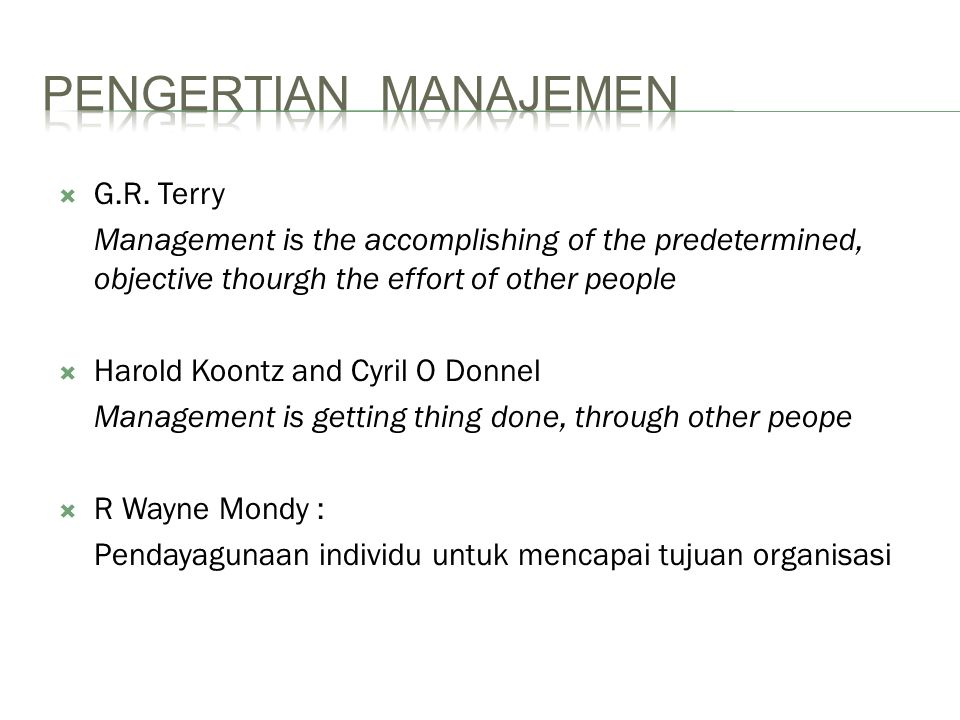  G.R. Terry Management is the accomplishing of the predetermined, objective thourgh the effort of other people  Harold Koontz and Cyril O Donnel Man