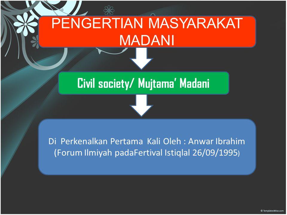 PENGERTIAN MASYARAKAT MADANI Civil society/ Mujtama' Madani Di Perkenalkan Pertama Kali Oleh : Anwar Ibrahim (Forum Ilmiyah padaFertival Istiqlal 26/09/1995 )