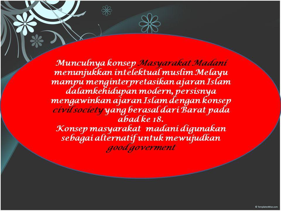 Munculnya konsep Masyarakat Madani menunjukkan intelektual muslim Melayu mampu menginterpretasikan ajaran Islam dalamkehidupan modern, persisnya mengawinkan ajaran Islam dengan konsep civil society yang berasal dari Barat pada abad ke 18.