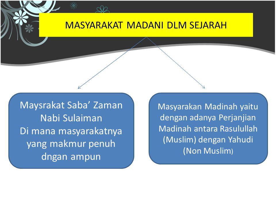 MASYARAKAT MADANI DLM SEJARAH Maysrakat Saba' Zaman Nabi Sulaiman Di mana masyarakatnya yang makmur penuh dngan ampun Masyarakan Madinah yaitu dengan adanya Perjanjian Madinah antara Rasulullah (Muslim) dengan Yahudi (Non Muslim )