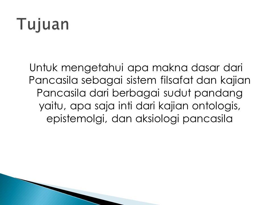 Untuk mengetahui apa makna dasar dari Pancasila sebagai sistem filsafat dan kajian Pancasila dari berbagai sudut pandang yaitu, apa saja inti dari kaj