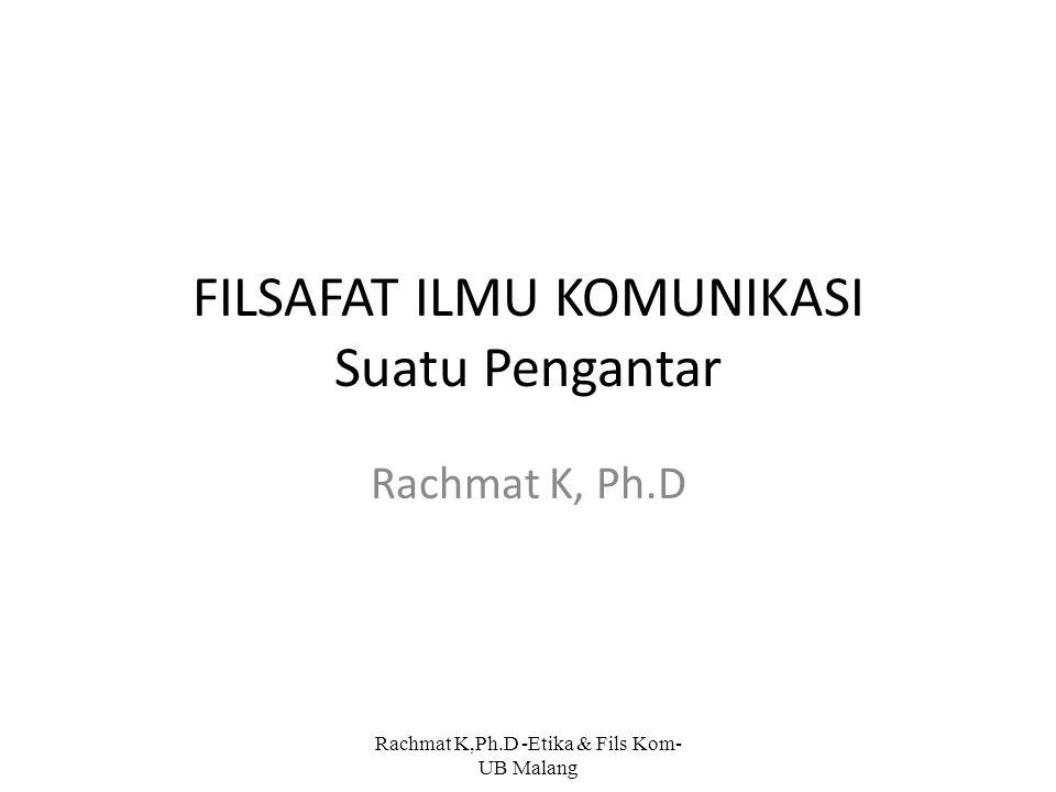 FILSAFAT ILMU KOMUNIKASI Suatu Pengantar Rachmat K, Ph.D Rachmat K,Ph.D -Etika & Fils Kom- UB Malang