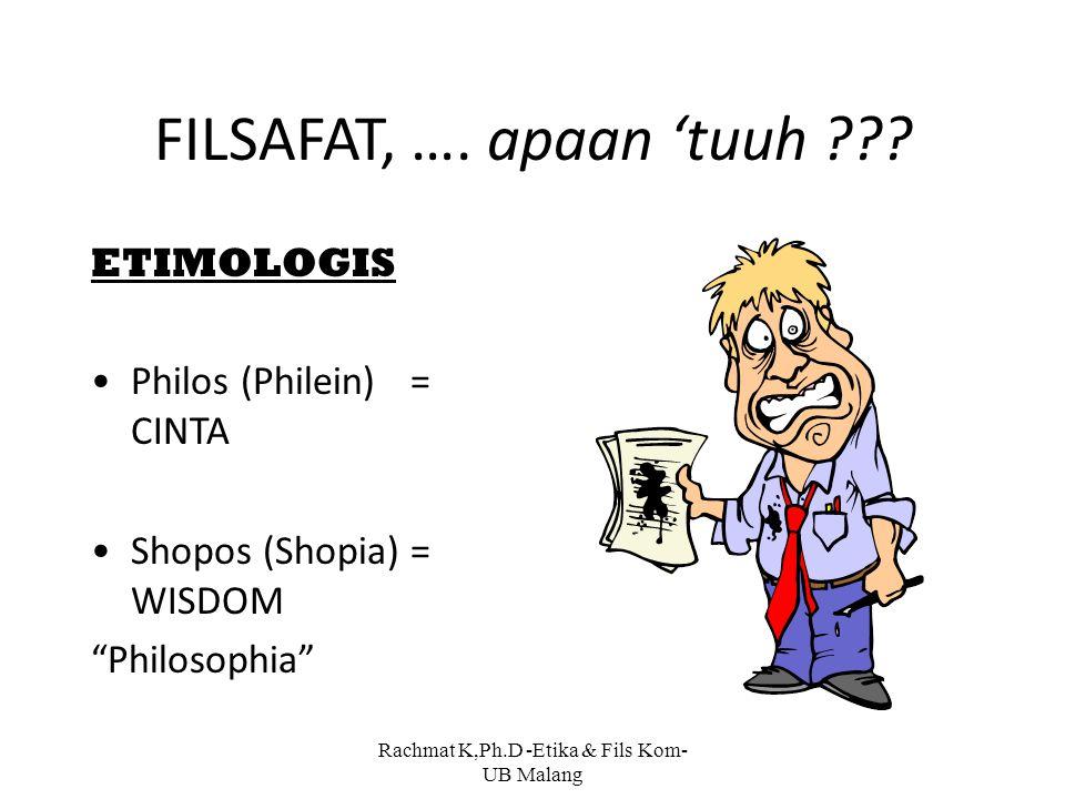 "FILSAFAT, …. apaan 'tuuh ??? ETIMOLOGIS Philos (Philein)= CINTA Shopos (Shopia)= WISDOM ""Philosophia"" Rachmat K,Ph.D -Etika & Fils Kom- UB Malang"