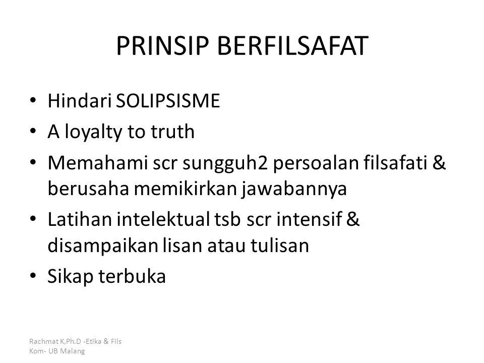 PRINSIP BERFILSAFAT Hindari SOLIPSISME A loyalty to truth Memahami scr sungguh2 persoalan filsafati & berusaha memikirkan jawabannya Latihan intelektu