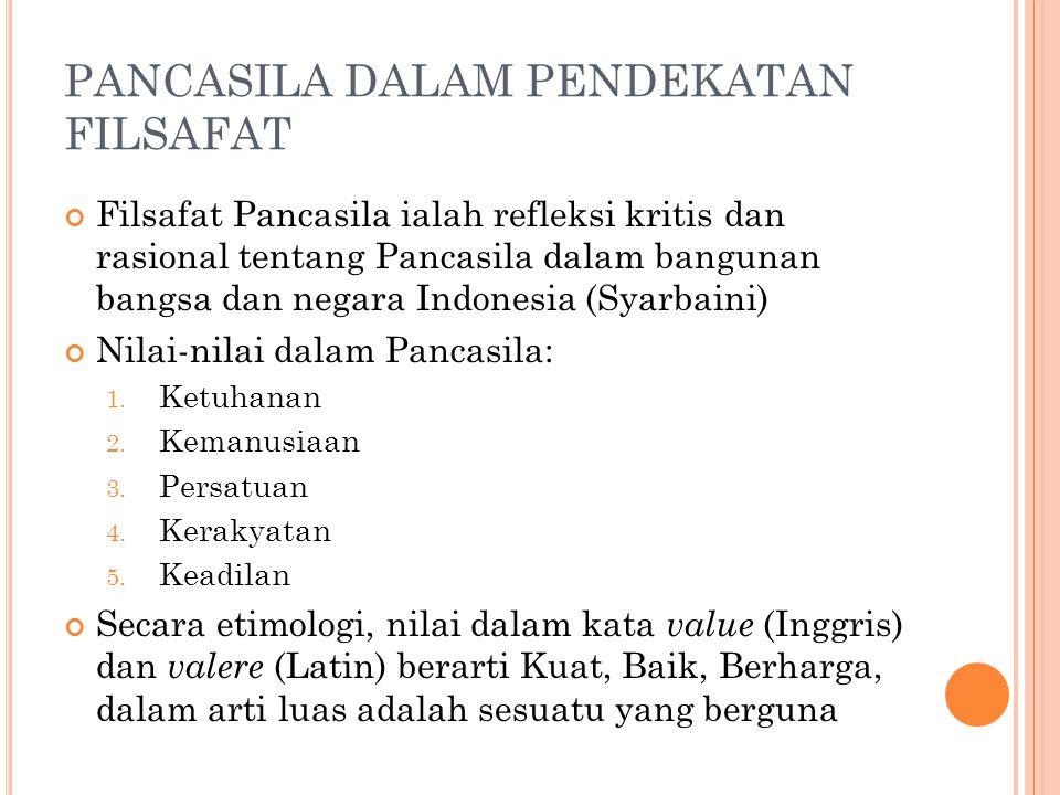 PANCASILA DALAM PENDEKATAN FILSAFAT Filsafat Pancasila ialah refleksi kritis dan rasional tentang Pancasila dalam bangunan bangsa dan negara Indonesia (Syarbaini) Nilai-nilai dalam Pancasila: 1.