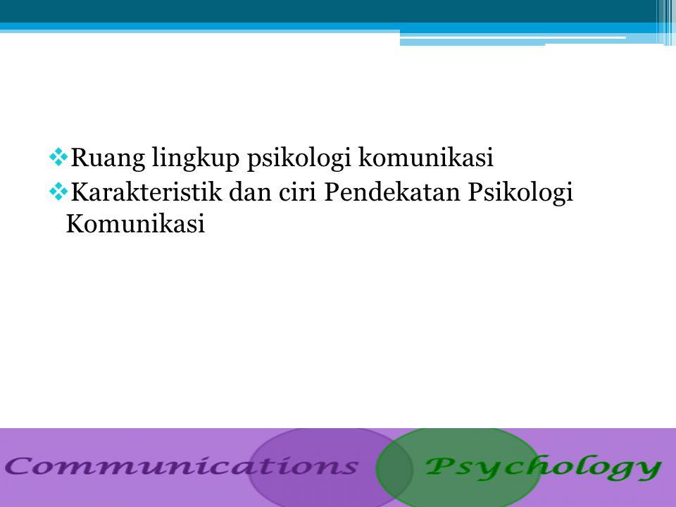  Ruang lingkup psikologi komunikasi  Karakteristik dan ciri Pendekatan Psikologi Komunikasi