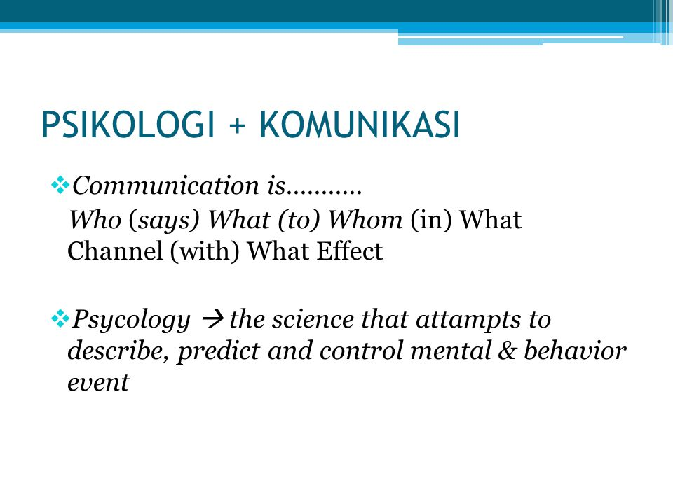 PSIKOLOGI + KOMUNIKASI  Communication is........... Who (says) What (to) Whom (in) What Channel (with) What Effect  Psycology  the science that att