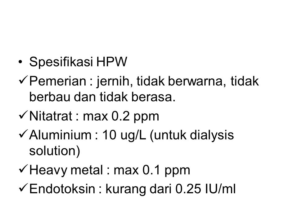  Highly Purified water (HPW) HPW is intended for use in the preparation of medicinal product where water of high biological quality is needed, exept where WFI is required (BP 2003) Diproduksi dengan cara : double passed RO dikombinasikan dengan ultrafiltrasi atau deionisasi.