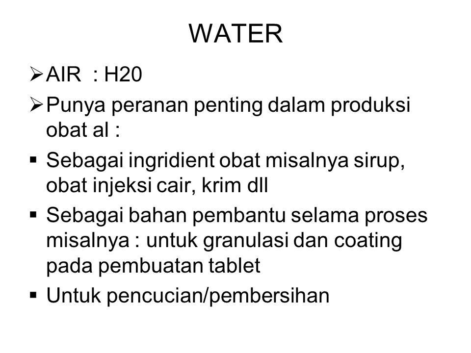  AIR : H20  Punya peranan penting dalam produksi obat al :  Sebagai ingridient obat misalnya sirup, obat injeksi cair, krim dll  Sebagai bahan pembantu selama proses misalnya : untuk granulasi dan coating pada pembuatan tablet  Untuk pencucian/pembersihan WATER
