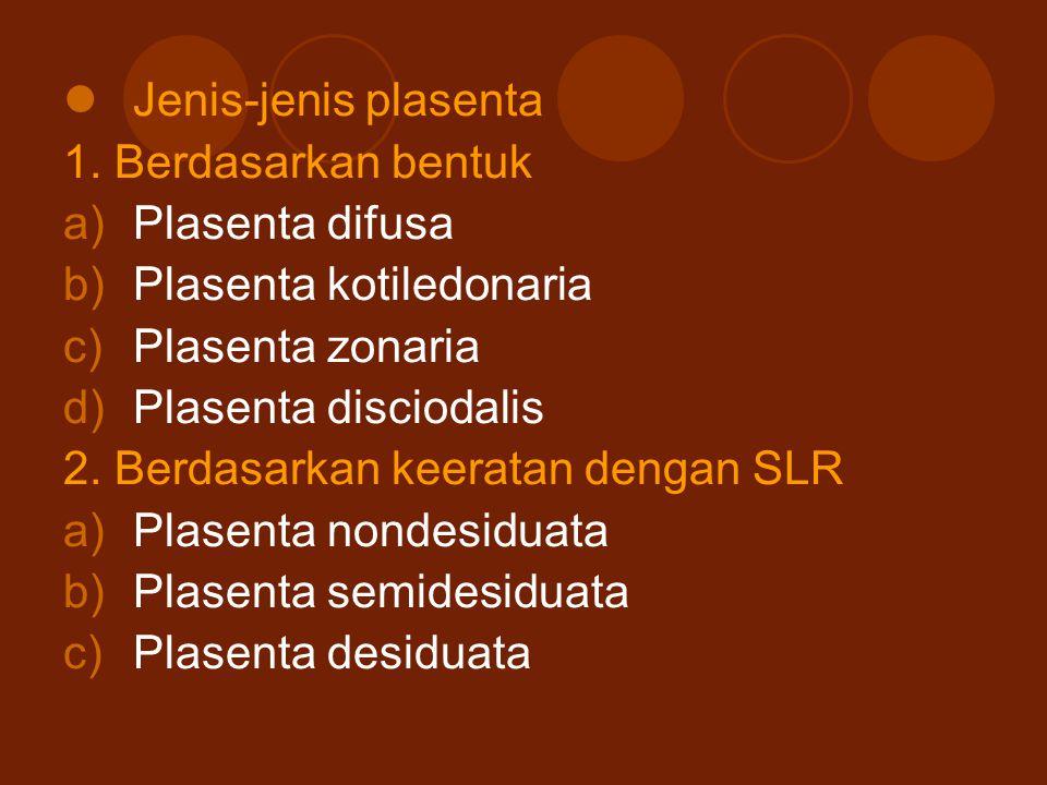 Jenis-jenis plasenta 1. Berdasarkan bentuk a)Plasenta difusa b)Plasenta kotiledonaria c)Plasenta zonaria d)Plasenta disciodalis 2. Berdasarkan keerata