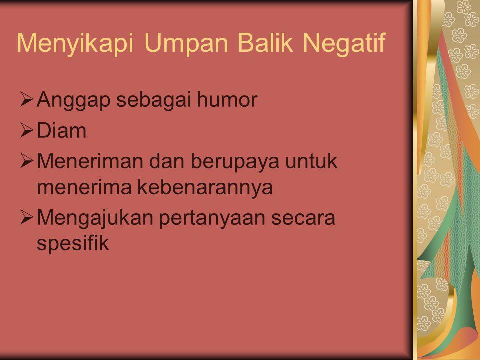 Menyikapi Umpan Balik Negatif  Anggap sebagai humor  Diam  Meneriman dan berupaya untuk menerima kebenarannya  Mengajukan pertanyaan secara spesifik