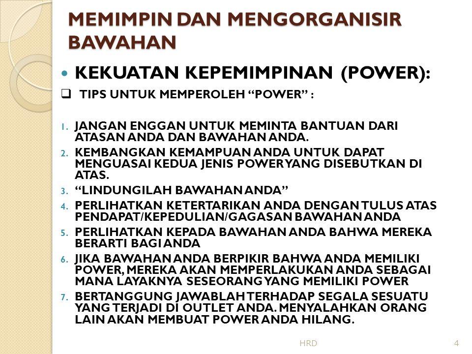 MEMIMPIN DAN MENGORGANISIR BAWAHAN GAYA KEPEMIMPINAN (LEADERSHIP STYLES)  TELLING (AUTOCRATIC): KOMUNIKASI SEARAH, TUGAS DITETAPKAN SECARA SPESIFIK, KONTROL KETAT, ATASAN YANG MENGAMBIL KEPUTUSAN  SELLING (BUREAUCRATIC) : KOMUNIKASI 2 ARAH, PEMBAGIAN TUGAS DITETAPKAN, DIJELASKAN, PELAKSANAAN DIAWASI, PENDAPAT BAWAHAN DIDENGARKAN  PARTICIPATING (LAISSEZ-FAIRE): KOMUNIKASI 2 ARAH, ATASAN BANYAK MENDENGARKAN, BAWAHAN DIBERI KESEMPATAN MEMBERI PENDAPAT DAN BERTUKAR IDE, KEPUTUSAN DIBUAT BERSAMA, ATASAN MENDUKUNG USAHA YANG DILAKUKAN BAWAHAN  DELEGATING (DEMOCRATIC) : ATASAN MERUMUSKAN MASALAH, KOMUNIKASI 2 ARAH, PEMECAHAN MASALAH DAN KEPUTUSAN DISERAHKAN KEPADA BAWAHAN, BAWAHAN MERENCANAKAN DAN MELAKSANAKAN TUGAS 5HRD