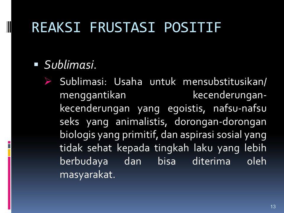 REAKSI FRUSTASI POSITIF  Sublimasi.  Sublimasi: Usaha untuk mensubstitusikan/ menggantikan kecenderungan- kecenderungan yang egoistis, nafsu-nafsu s