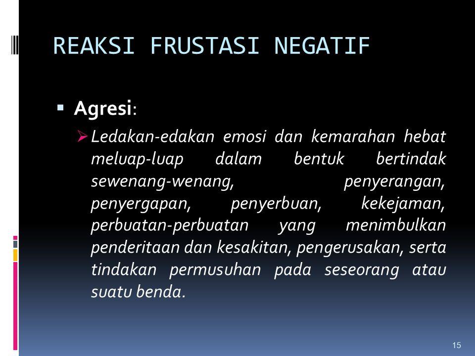REAKSI FRUSTASI NEGATIF  Agresi:  Ledakan-edakan emosi dan kemarahan hebat meluap-luap dalam bentuk bertindak sewenang-wenang, penyerangan, penyerga