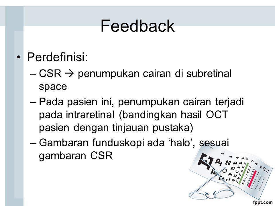 Feedback Perdefinisi: –CSR  penumpukan cairan di subretinal space –Pada pasien ini, penumpukan cairan terjadi pada intraretinal (bandingkan hasil OCT pasien dengan tinjauan pustaka) –Gambaran funduskopi ada 'halo', sesuai gambaran CSR