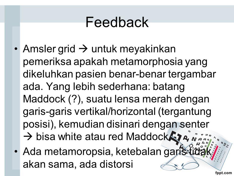 Feedback Amsler grid  untuk meyakinkan pemeriksa apakah metamorphosia yang dikeluhkan pasien benar-benar tergambar ada.